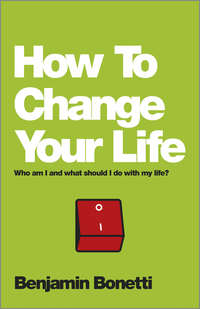Benjamin  Bonetti - How To Change Your Life. Who am I and what should I do with my life?