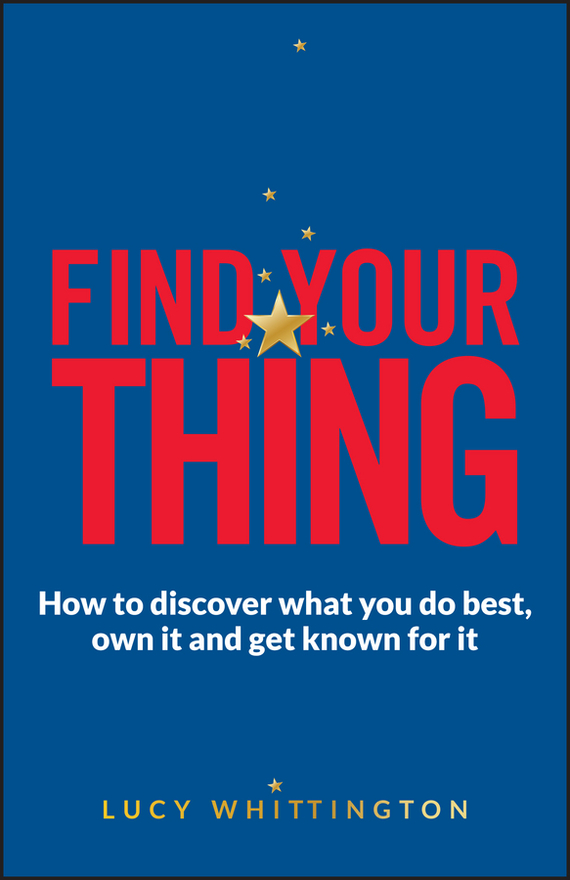 Lucy Whittington Find Your Thing. How to Discover What You Do Best, Own It and Get Known for It