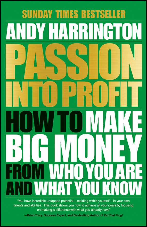 Andy  Harrington Passion Into Profit. How to Make Big Money From Who You Are and What You Know patrick w jordan how to make brilliant stuff that people love and make big money out of it