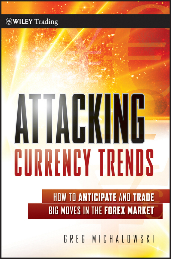 Greg Michalowski Attacking Currency Trends. How to Anticipate and Trade Big Moves in the Forex Market ISBN: 9781118023495 foreign exchange and money markets