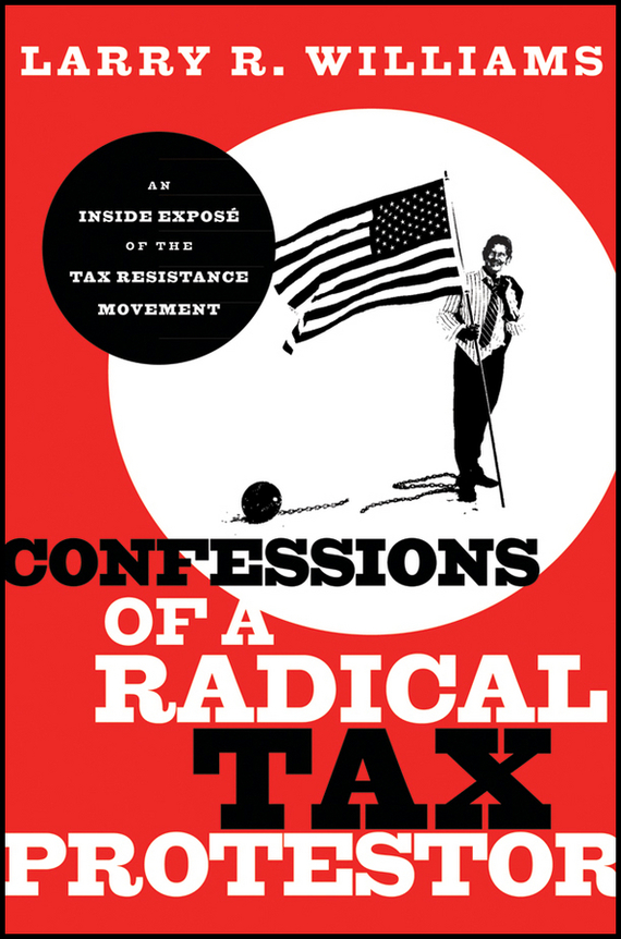Larry Williams R. Confessions of a Radical Tax Protestor. An Inside Expose of the Tax Resistance Movement купить