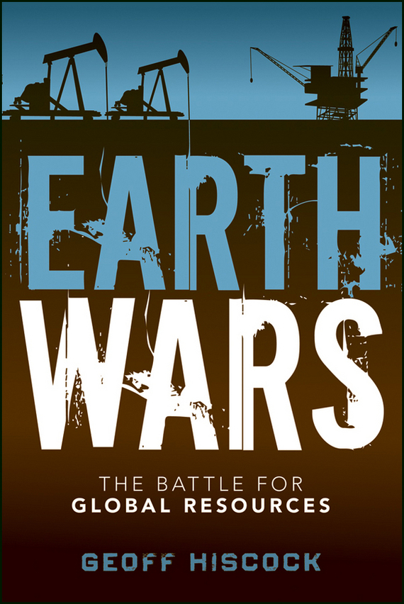 Geoff  Hiscock Earth Wars. The Battle for Global Resources journey to the center of the earth