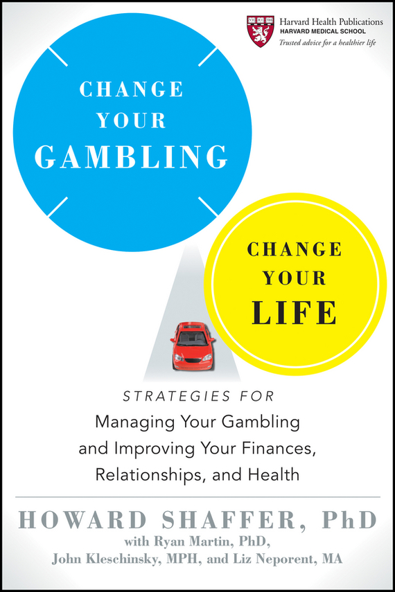 Howard Shaffer Change Your Gambling, Change Your Life. Strategies for Managing Your Gambling and Improving Your Finances, Relationships, and Health ISBN: 9781118171059 change your life