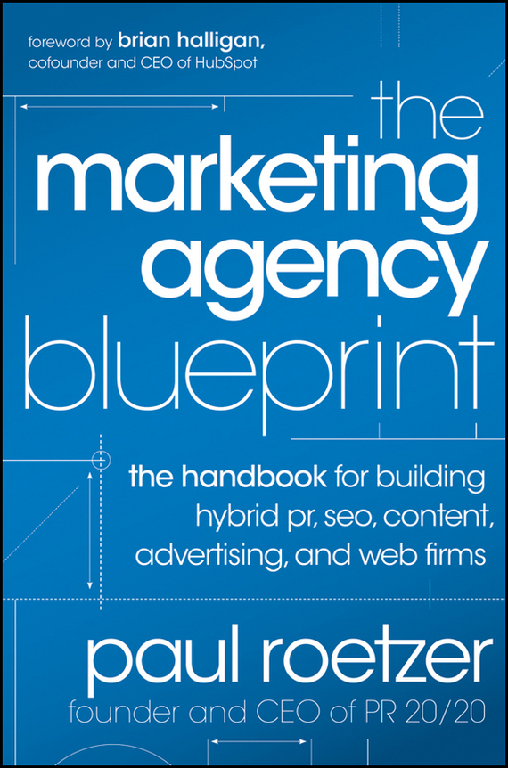 Paul  Roetzer The Marketing Agency Blueprint. The Handbook for Building Hybrid PR, SEO, Content, Advertising, and Web Firms marketing strategies and performance of agricultural marketing firms