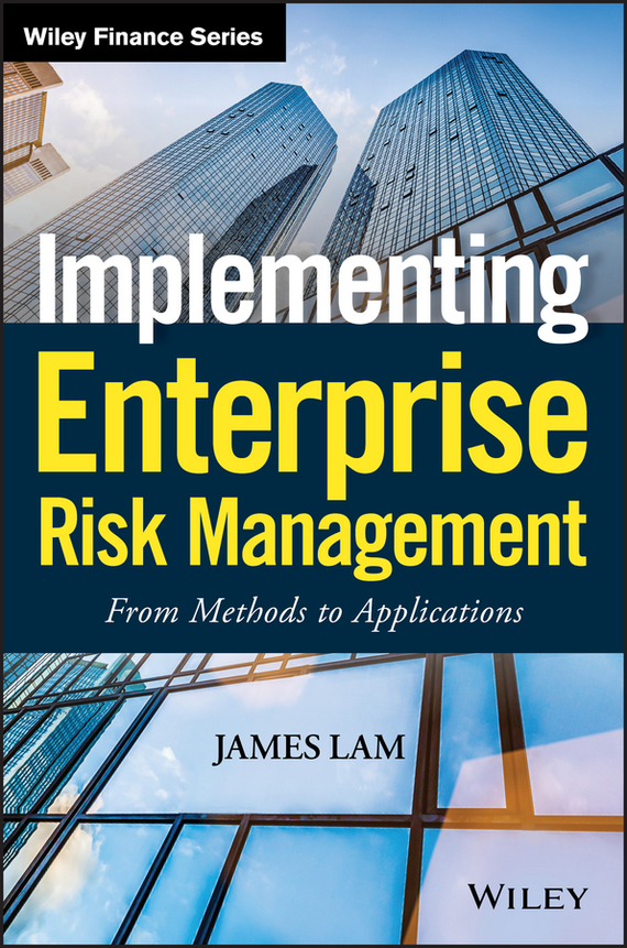 James Lam Implementing Enterprise Risk Management. From Methods to Applications
