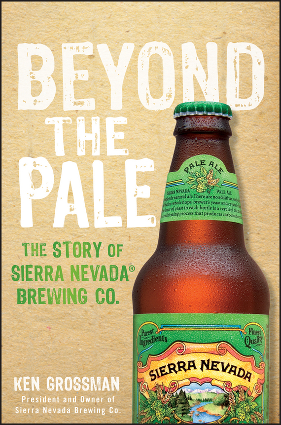 Ken  Grossman Beyond the Pale. The Story of Sierra Nevada Brewing Co. duncan bruce the dream cafe lessons in the art of radical innovation