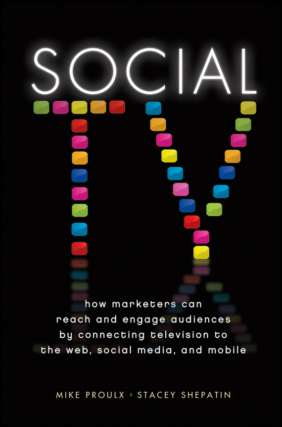 Mike Proulx Social TV. How Marketers Can Reach and Engage Audiences by Connecting Television to the Web, Social Media, and Mobile ISBN: 9781118226339 mike proulx social tv how marketers can reach and engage audiences by connecting television to the web social media and mobile