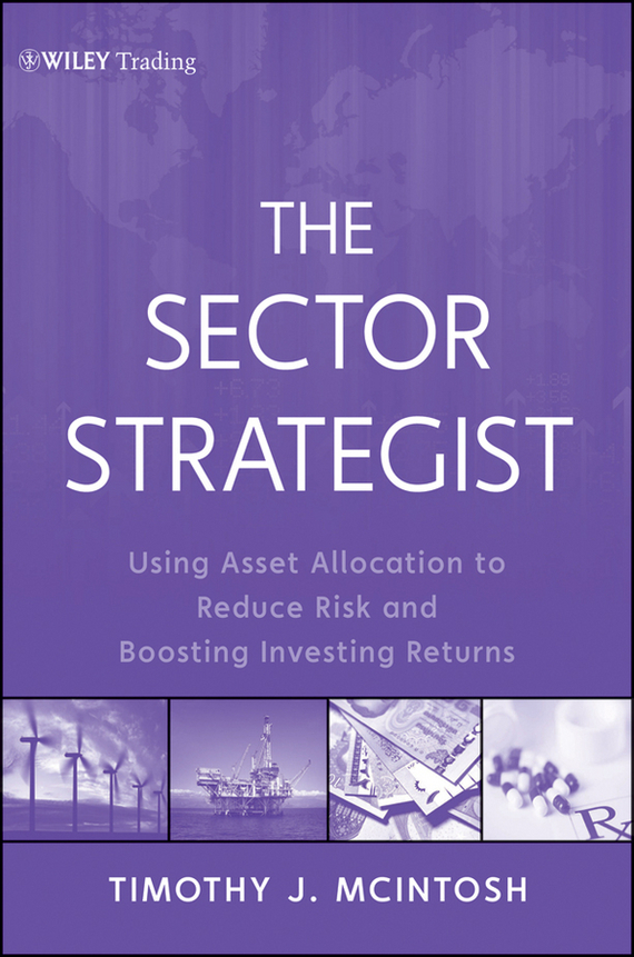 Timothy McIntosh J. The Sector Strategist. Using New Asset Allocation Techniques to Reduce Risk and Improve Investment Returns barbara weber infrastructure as an asset class investment strategies project finance and ppp
