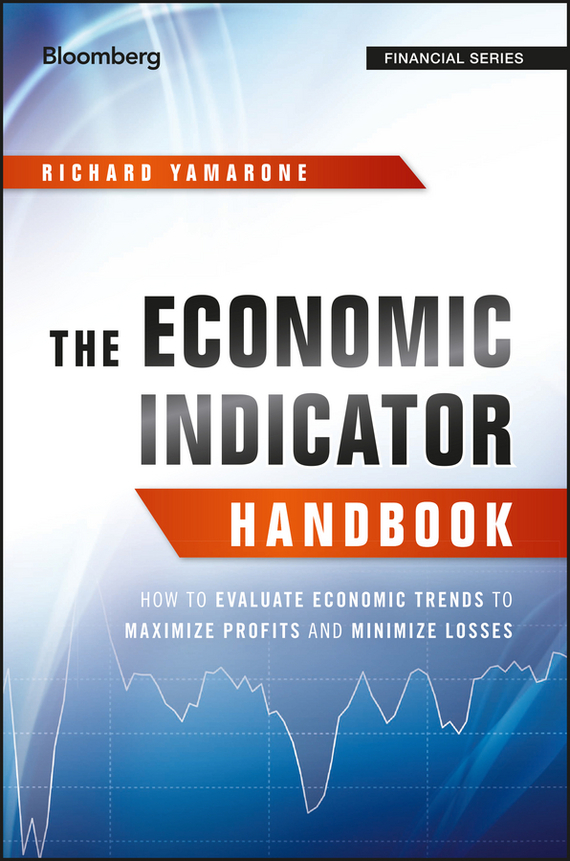 Richard  Yamarone The Economic Indicator Handbook. How to Evaluate Economic Trends to Maximize Profits and Minimize Losses michael griffis economic indicators for dummies