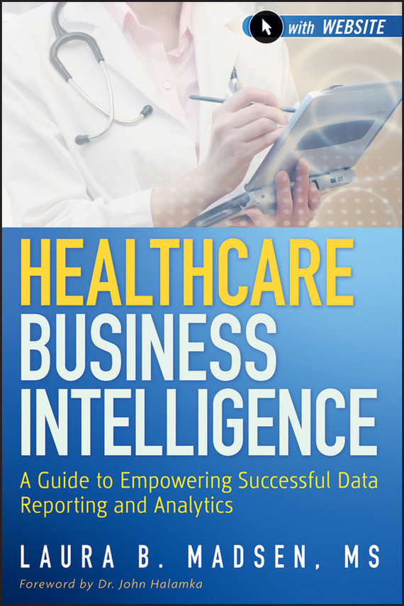Laura  Madsen Healthcare Business Intelligence. A Guide to Empowering Successful Data Reporting and Analytics tony boobier analytics for insurance the real business of big data