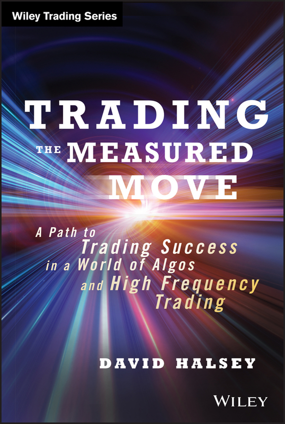 David  Halsey Trading the Measured Move. A Path to Trading Success in a World of Algos and High Frequency Trading irene  aldridge high frequency trading