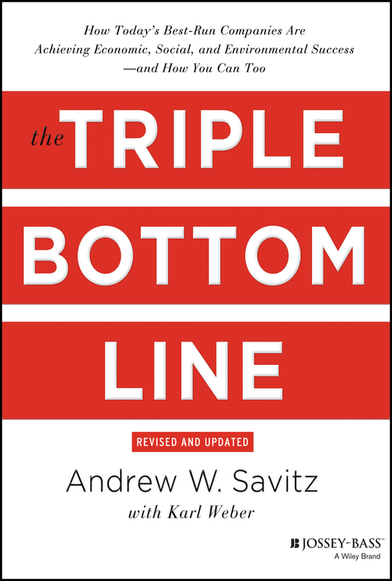 Andrew  Savitz The Triple Bottom Line. How Today's Best-Run Companies Are Achieving Economic, Social and Environmental Success - and How You Can Too madhavan ramanujam monetizing innovation how smart companies design the product around the price