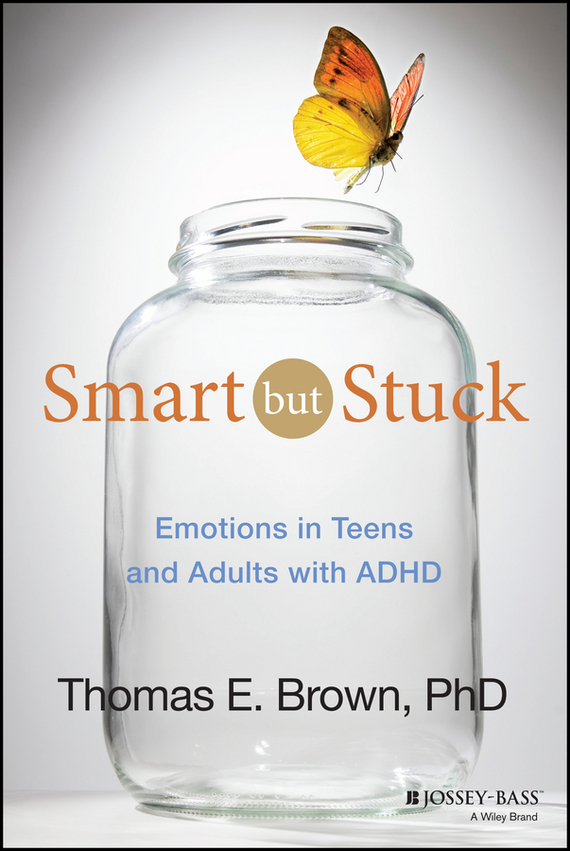 Thomas Brown E. Smart But Stuck. Emotions in Teens and Adults with ADHD adhd advantage the