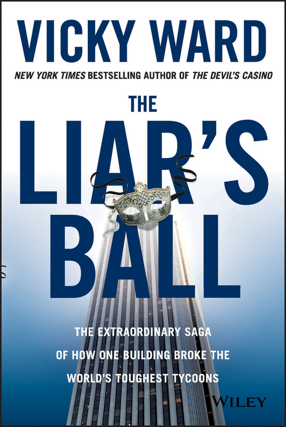 Vicky  Ward The Liar's Ball. The Extraordinary Saga of How One Building Broke the World's Toughest Tycoons vicky ward the liar s ball