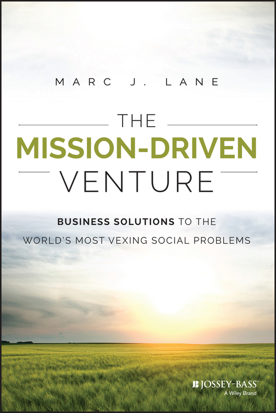 Marc Lane J. The Mission-Driven Venture. Business Solutions to the World's Most Vexing Social Problems driven to distraction