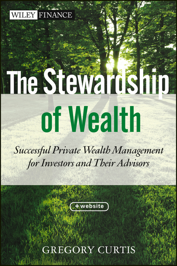Gregory Curtis The Stewardship of Wealth. Successful Private Wealth Management for Investors and Their Advisors norbert mindel m wealth management in the new economy investor strategies for growing protecting and transferring wealth