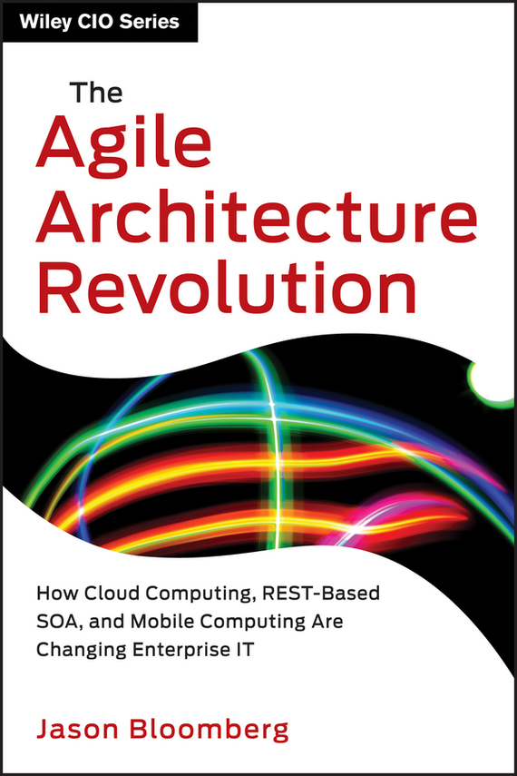 Jason Bloomberg The Agile Architecture Revolution. How Cloud Computing, REST-Based SOA, and Mobile Computing Are Changing Enterprise IT david luckham c event processing for business organizing the real time enterprise