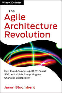 Jason  Bloomberg - The Agile Architecture Revolution. How Cloud Computing, REST-Based SOA, and Mobile Computing Are Changing Enterprise IT