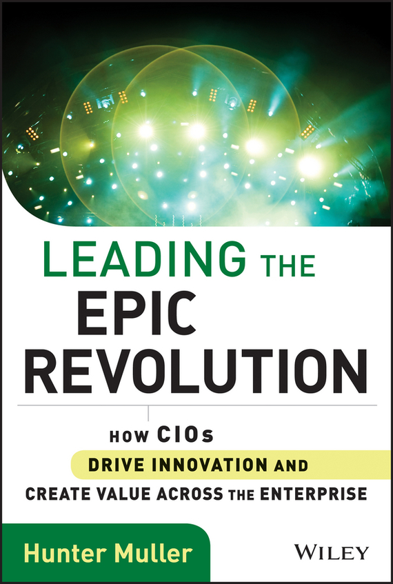 Hunter  Muller Leading the Epic Revolution. How CIOs Drive Innovation and Create Value Across the Enterprise karen cvitkovich leading across new borders