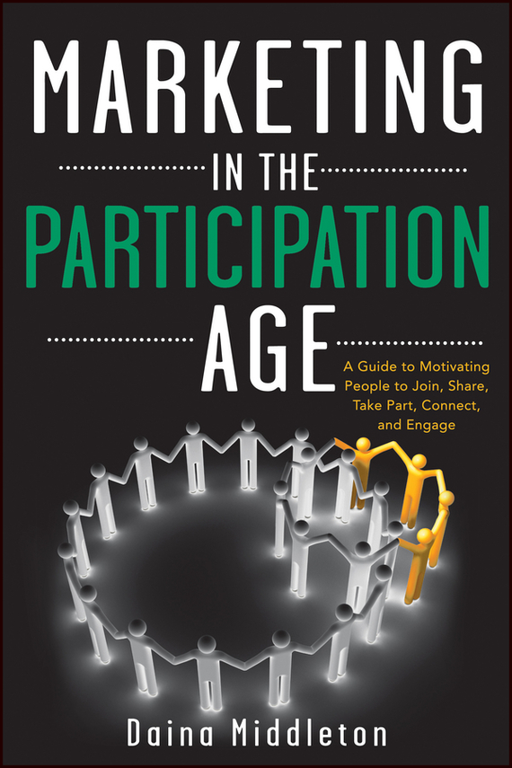 Daina  Middleton Marketing in the Participation Age. A Guide to Motivating People to Join, Share, Take Part, Connect, and Engage bob negen marketing your retail store in the internet age