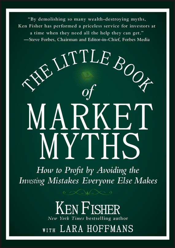 Kenneth Fisher L. The Little Book of Market Myths. How to Profit by Avoiding the Investing Mistakes Everyone Else Makes greg ip aarp the little book of economics how the economy works in the real world