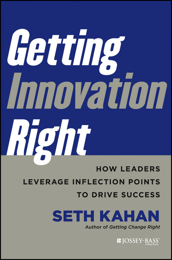 Seth  Kahan Getting Innovation Right. How Leaders Leverage Inflection Points to Drive Success alison green managing to change the world the nonprofit manager s guide to getting results