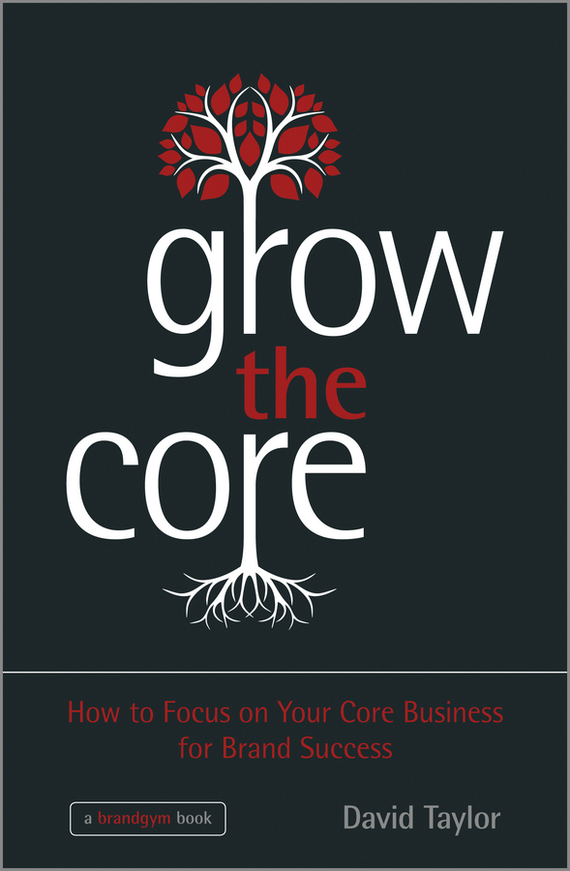 David  Taylor Grow the Core. How to Focus on your Core Business for Brand Success how to do a research project