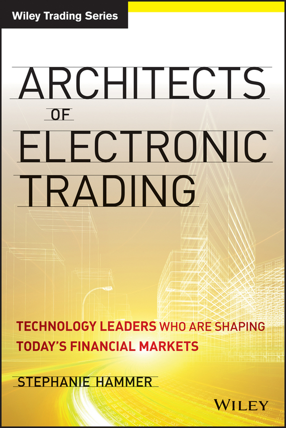 Stephanie Hammer Architects of Electronic Trading. Technology Leaders Who Are Shaping Today's Financial Markets patsy dow busby the markets never sleep global insights for more consistent trading