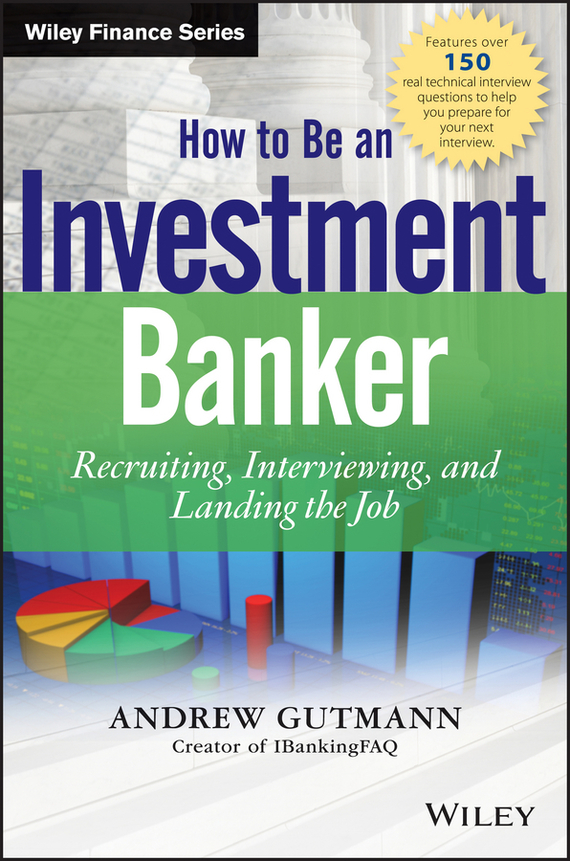 Andrew  Gutmann How to Be an Investment Banker. Recruiting, Interviewing, and Landing the Job книги альпина паблишер я козел