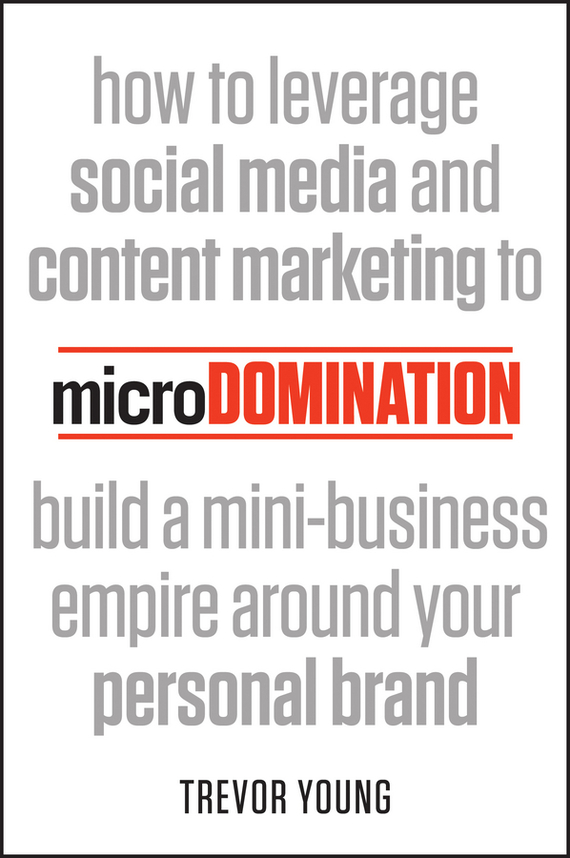 Trevor  Young microDomination. How to leverage social media and content marketing to build a mini-business empire around your personal brand luckett o casey m the social organism a radical undestanding of social media to trasform your business and life