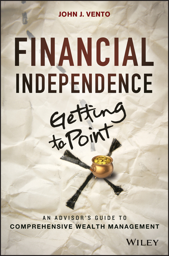 John Vento J. Financial Independence (Getting to Point X). An Advisor's Guide to Comprehensive Wealth Management tim kochis managing concentrated stock wealth an advisor s guide to building customized solutions