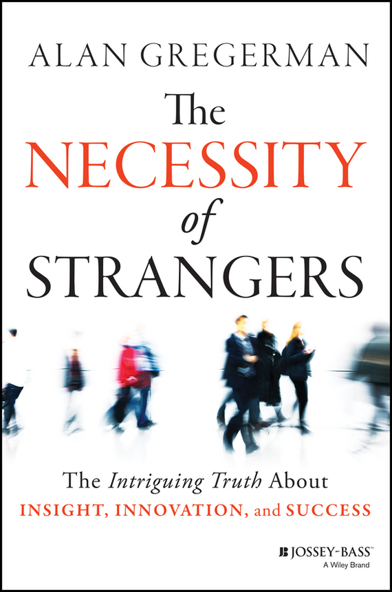 Alan  Gregerman The Necessity of Strangers. The Intriguing Truth About Insight, Innovation, and Success patrick lencioni m the truth about employee engagement a fable about addressing the three root causes of job misery