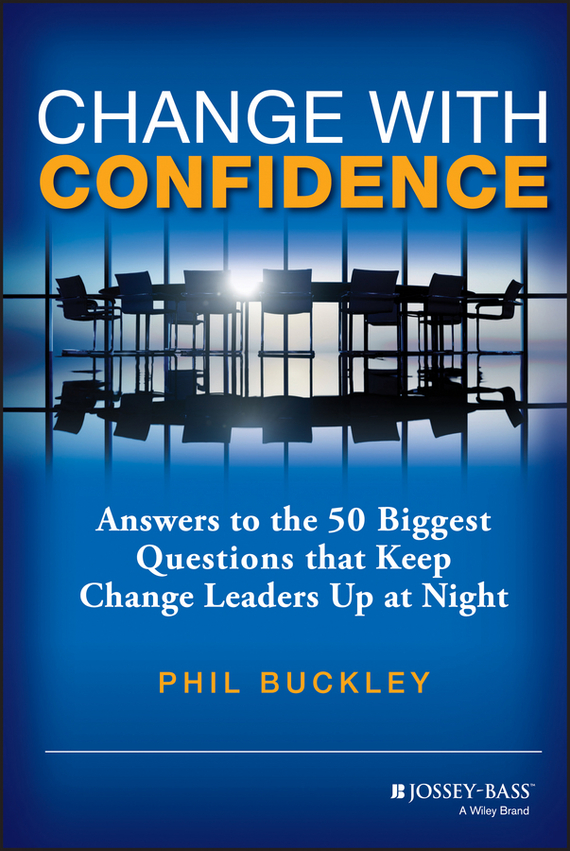 Phil  Buckley Change with Confidence. Answers to the 50 Biggest Questions that Keep Change Leaders Up at Night randy pennington make change work staying nimble relevant and engaged in a world of constant change