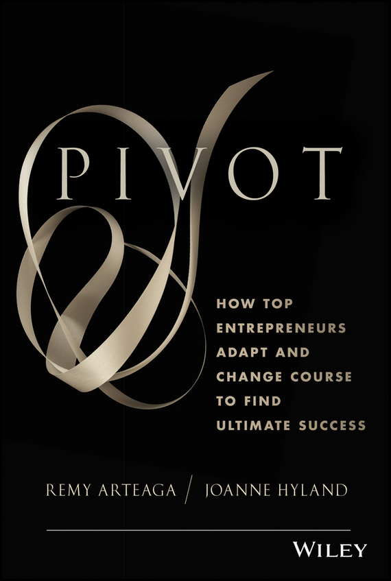 Remy Arteaga Pivot. How Top Entrepreneurs Adapt and Change Course to Find Ultimate Success ISBN: 9781118559970 dave hitz how to castrate a bull unexpected lessons on risk growth and success in business