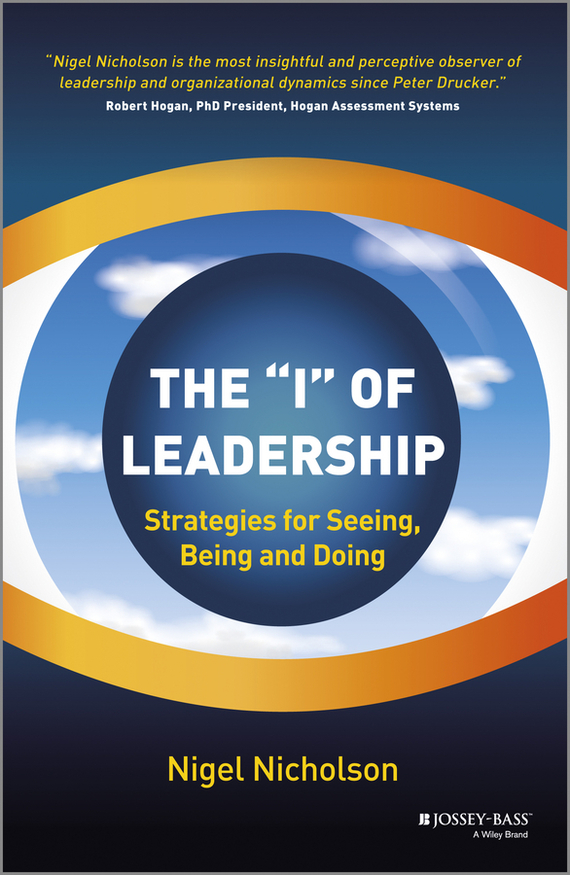 Nigel  Nicholson The I of Leadership. Strategies for Seeing, Being and Doing nigel nicholson the i of leadership strategies for seeing being and doing