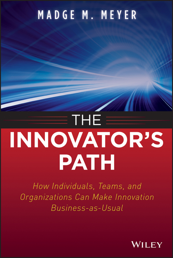 Madge Meyer M. The Innovator's Path. How Individuals, Teams, and Organizations Can Make Innovation Business-as-Usual madhavan ramanujam monetizing innovation how smart companies design the product around the price