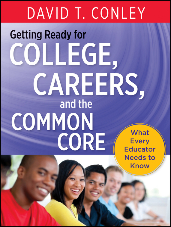 David Conley T. Getting Ready for College, Careers, and the Common Core. What Every Educator Needs to Know