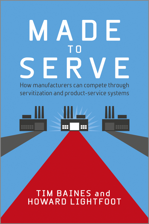 Timothy  Baines Made to Serve. How Manufacturers can Compete Through Servitization and Product Service Systems henry chesbrough open services innovation rethinking your business to grow and compete in a new era