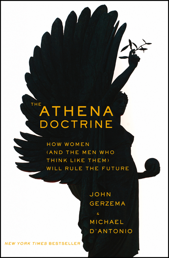 John  Gerzema The Athena Doctrine. How Women (and the Men Who Think Like Them) Will Rule the Future connected world from automated work to virtual wars the future by those who are shaping it