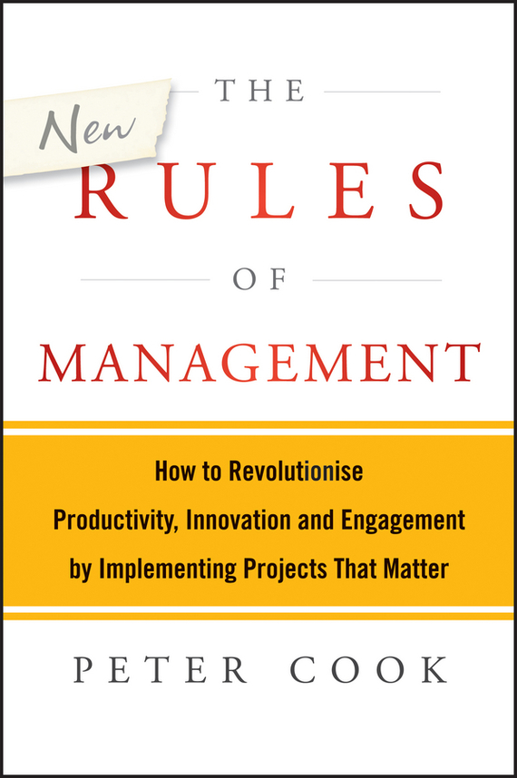Peter Cook The New Rules of Management. How to Revolutionise Productivity, Innovation and Engagement by Implementing Projects That Matter stephen denning the leader s guide to radical management reinventing the workplace for the 21st century