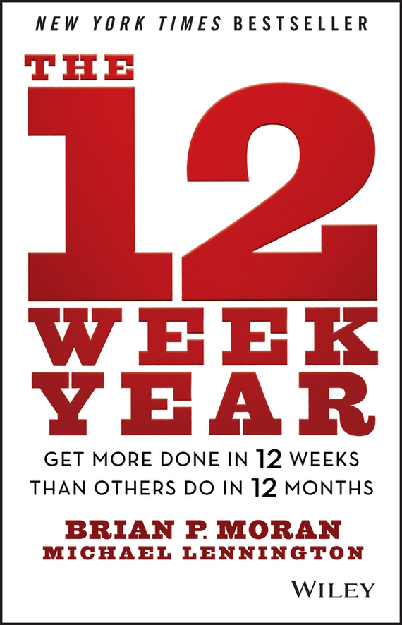 Michael  Lennington The 12 Week Year. Get More Done in 12 Weeks than Others Do in 12 Months michael tobin forget strategy get results radical management attitudes that will deliver outstanding success