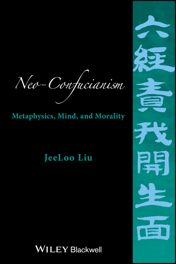 JeeLoo Liu Neo-Confucianism. Metaphysics, Mind, and Morality