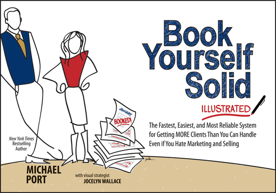 Michael Port Book Yourself Solid Illustrated. The Fastest, Easiest, and Most Reliable System for Getting More Clients Than You Can Handle Even if You Hate Marketing and Selling ISBN: 9781118629925 the rap year book