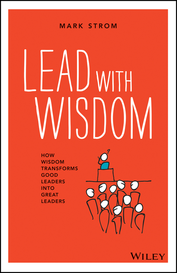 Mark Strom Lead with Wisdom. How Wisdom Transforms Good Leaders into Great Leaders love leadership the new way to lead in a fear based world