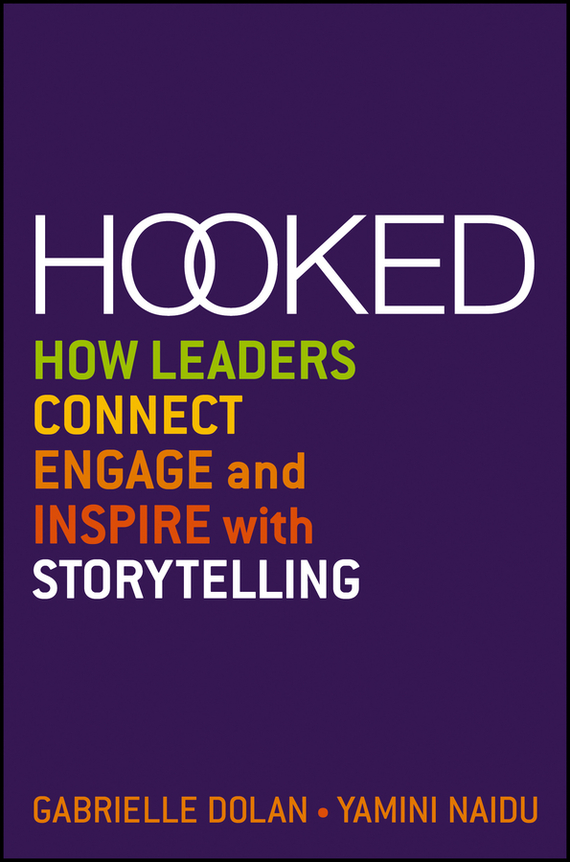 Gabrielle  Dolan Hooked. How Leaders Connect, Engage and Inspire with Storytelling
