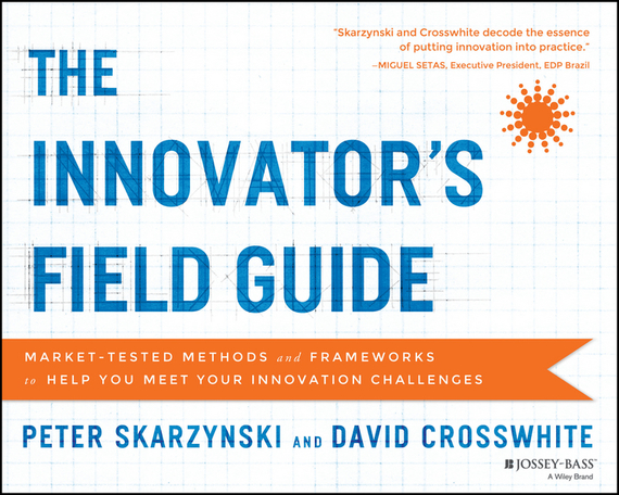 Peter Skarzynski The Innovator's Field Guide. Market Tested Methods and Frameworks to Help You Meet Your Innovation Challenges dan schatt virtual banking a guide to innovation and partnering