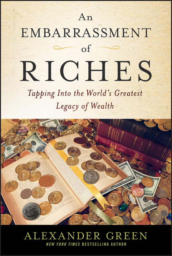 Alexander  Green An Embarrassment of Riches. Tapping Into the World's Greatest Legacy of Wealth the heir