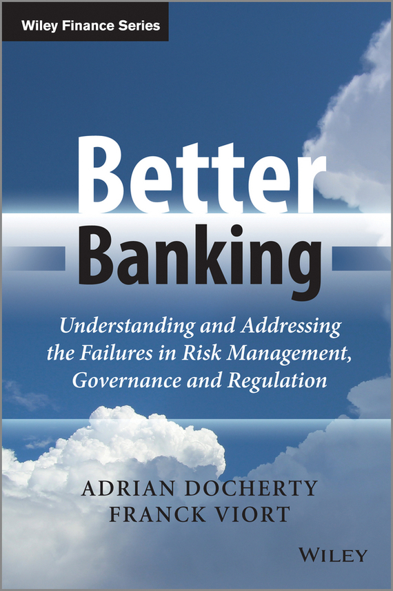 Adrian  Docherty Better Banking. Understanding and Addressing the Failures in Risk Management, Governance and Regulation risk analysis and risk management in banks