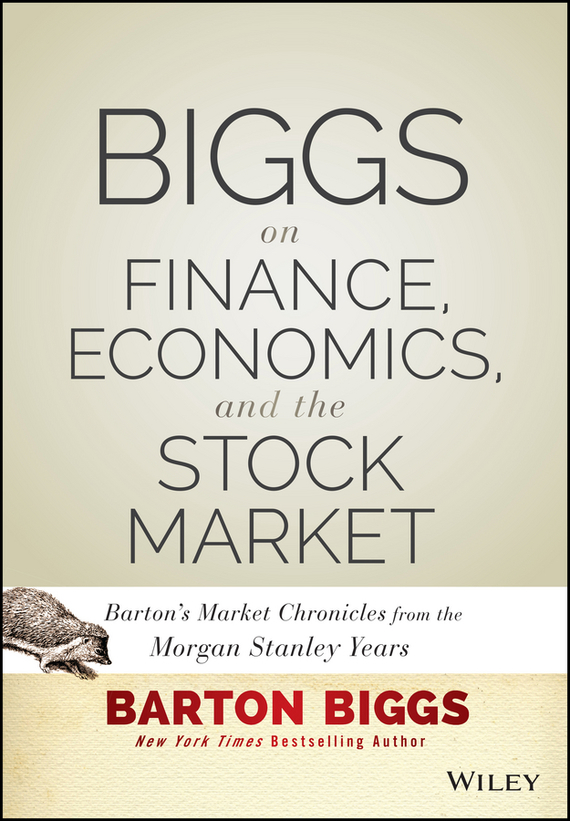 Barton Biggs Biggs on Finance, Economics, and the Stock Market. Barton's Market Chronicles from the Morgan Stanley Years ISBN: 9781118654668 mike mayo exile on wall street one analyst s fight to save the big banks from themselves