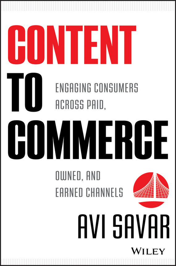 Avi  Savar Content to Commerce. Engaging Consumers Across Paid, Owned and Earned Channels vijay mahajan the arab world unbound tapping into the power of 350 million consumers